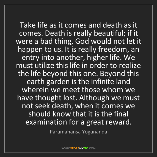 Paramahansa Yogananda: Take life as it comes and death as it comes. Death is...