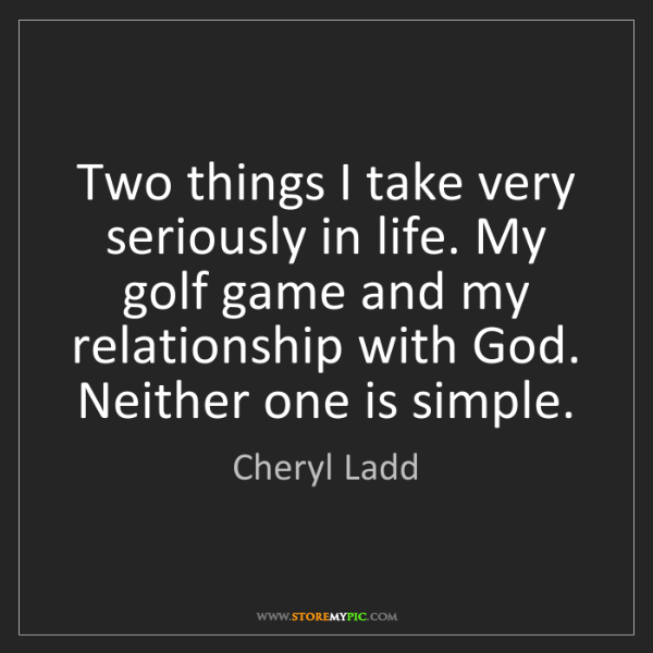 Cheryl Ladd: Two things I take very seriously in life. My golf game...