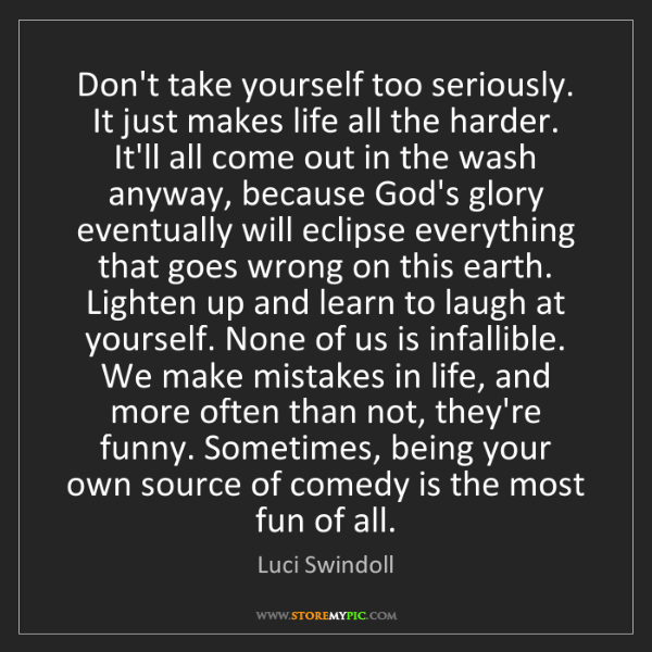 Luci Swindoll: Don't take yourself too seriously. It just makes life...