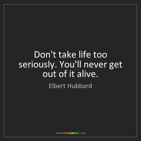 Elbert Hubbard: Don't take life too seriously. You'll never get out of...