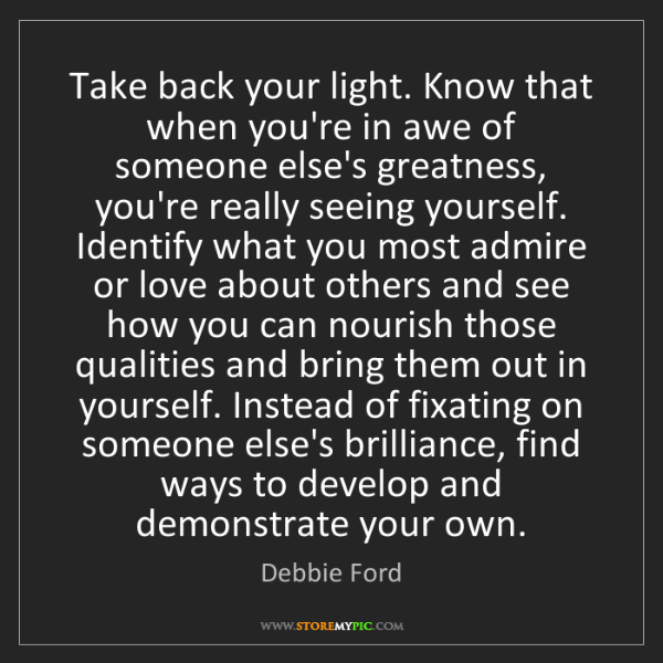 Debbie Ford: Take back your light. Know that when you're in awe of...