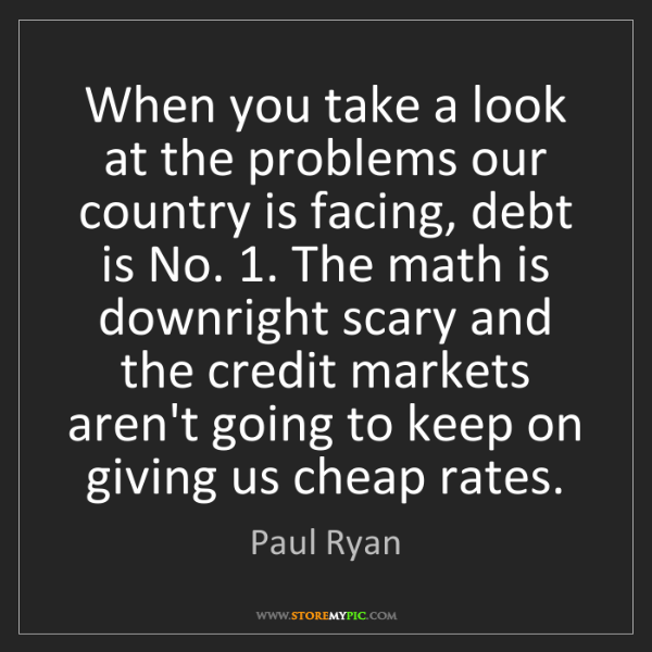 Paul Ryan: When you take a look at the problems our country is facing,...