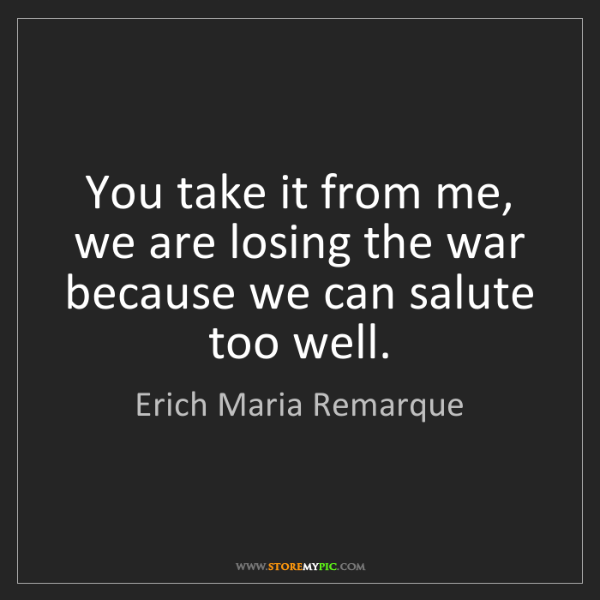 Erich Maria Remarque: You take it from me, we are losing the war because we...