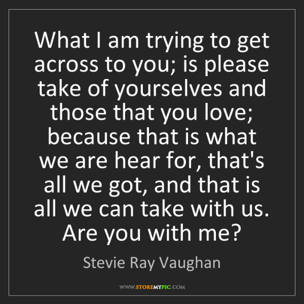 Stevie Ray Vaughan: What I am trying to get across to you; is please take...