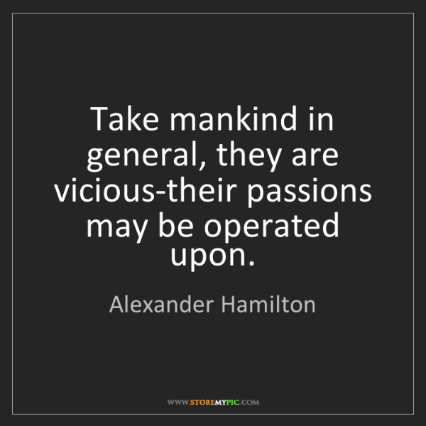 Alexander Hamilton: Take mankind in general, they are vicious-their passions...