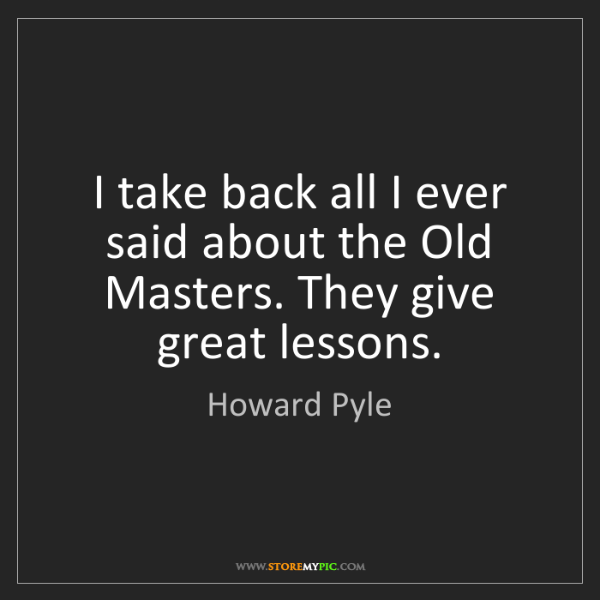 Howard Pyle: I take back all I ever said about the Old Masters. They...