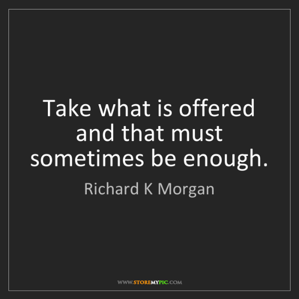 Richard K Morgan: Take what is offered and that must sometimes be enough.