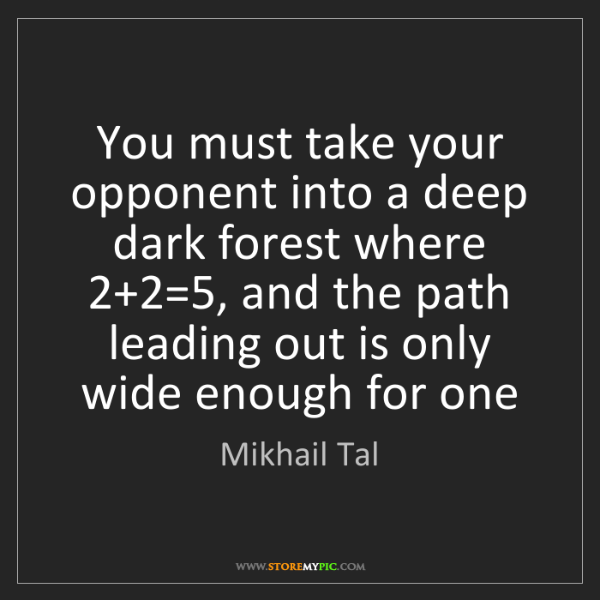 Mikhail Tal: You must take your opponent into a deep dark forest where...