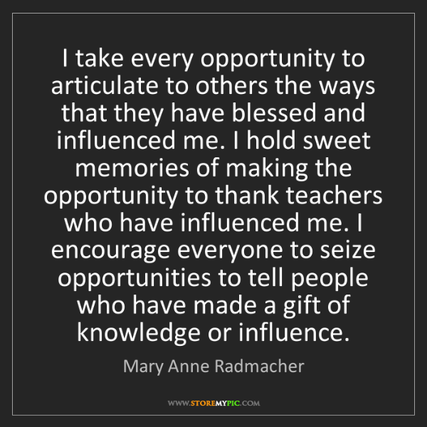 Mary Anne Radmacher: I take every opportunity to articulate to others the...