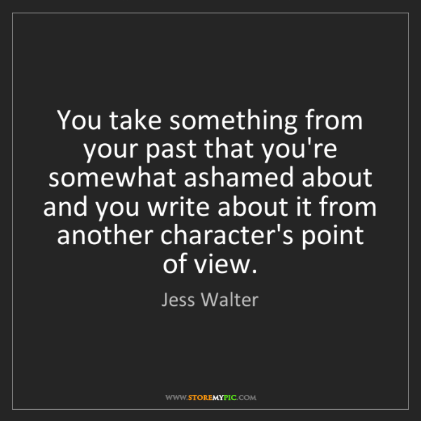 Jess Walter: You take something from your past that you're somewhat...