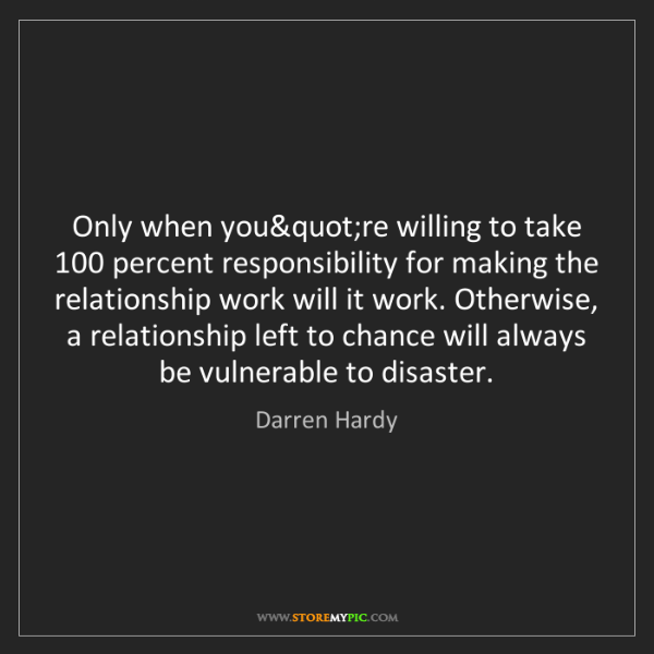Darren Hardy: Only when you're willing to take 100 percent responsibility...