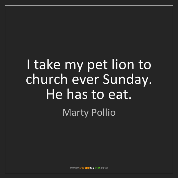 Marty Pollio: I take my pet lion to church ever Sunday. He has to eat.