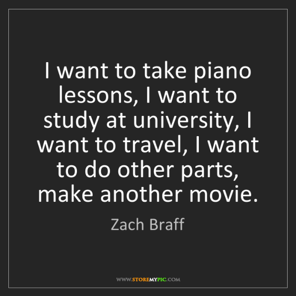 Zach Braff: I want to take piano lessons, I want to study at university,...