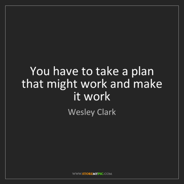 Wesley Clark: You have to take a plan that might work and make it work