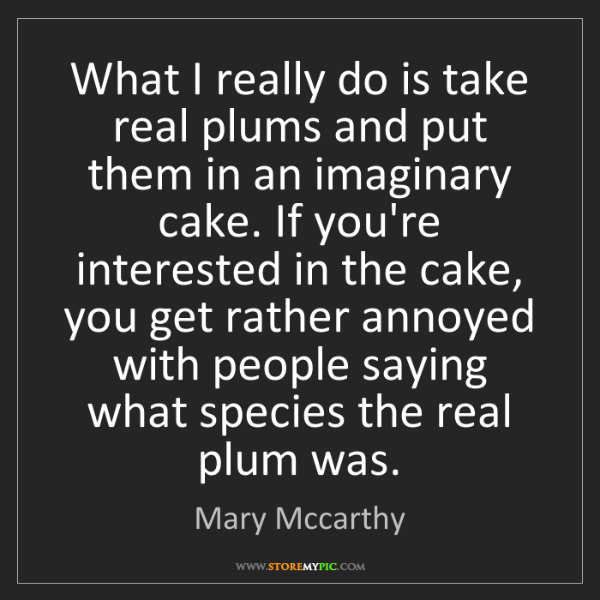 Mary Mccarthy: What I really do is take real plums and put them in an...