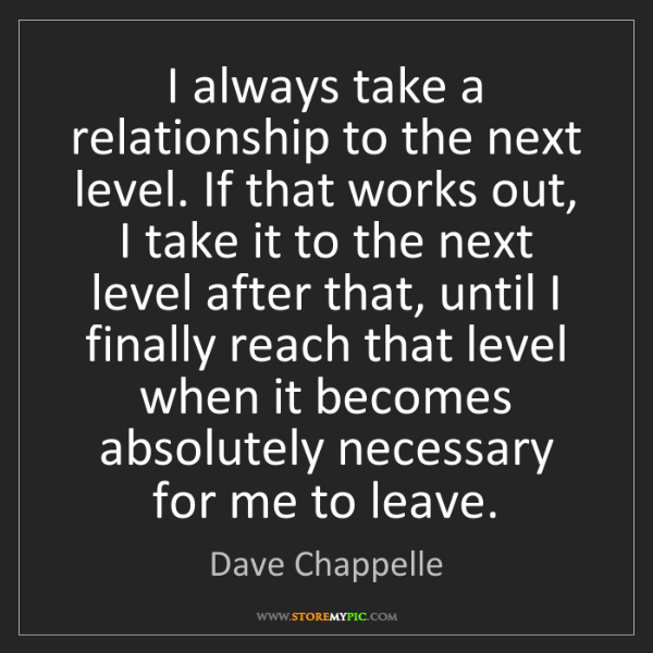 Dave Chappelle: I always take a relationship to the next level. If that...