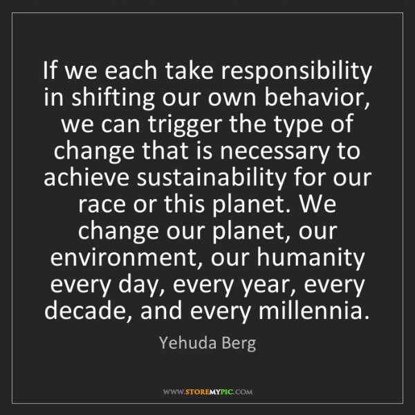 Yehuda Berg: If we each take responsibility in shifting our own behavior,...