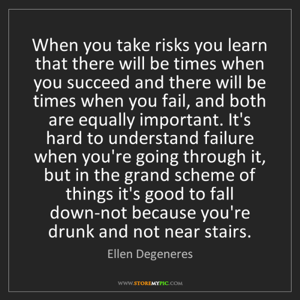 Ellen Degeneres: When you take risks you learn that there will be times...