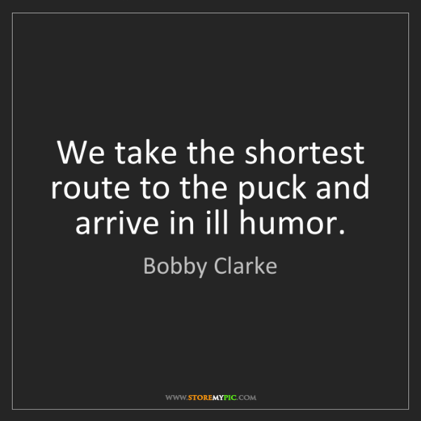 Bobby Clarke: We take the shortest route to the puck and arrive in...