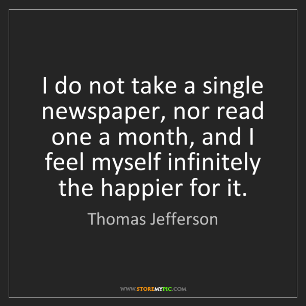 Thomas Jefferson: I do not take a single newspaper, nor read one a month,...