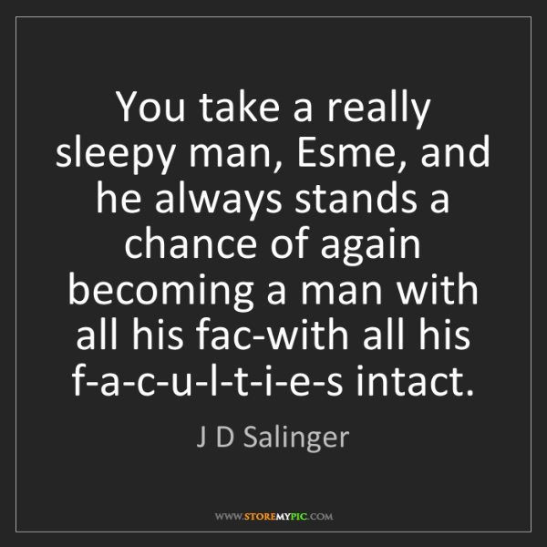 J D Salinger: You take a really sleepy man, Esme, and he always stands...