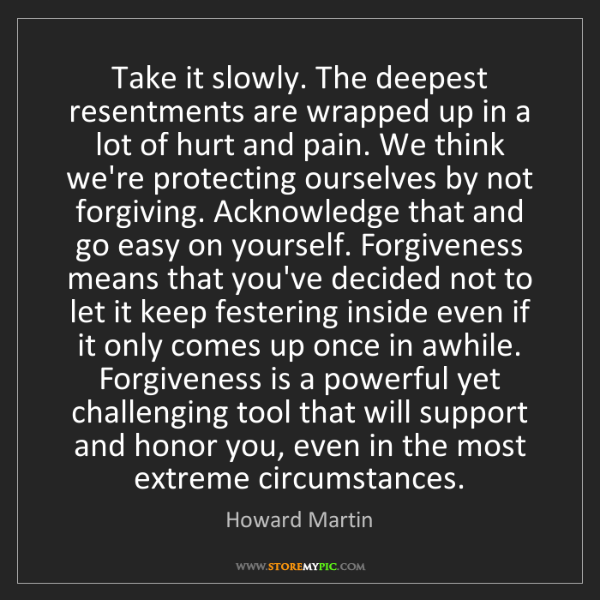 Howard Martin: Take it slowly. The deepest resentments are wrapped up...