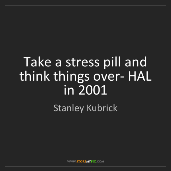 Stanley Kubrick: Take a stress pill and think things over- HAL in 2001
