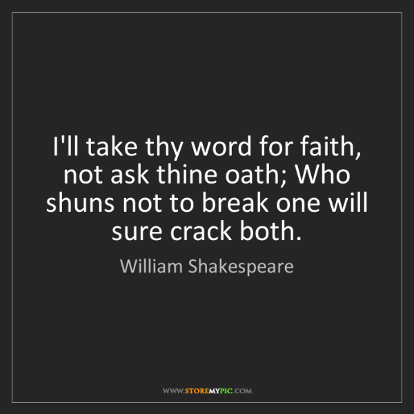 William Shakespeare: I'll take thy word for faith, not ask thine oath; Who...