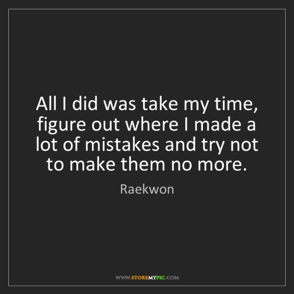 Raekwon: All I did was take my time, figure out where I made a...