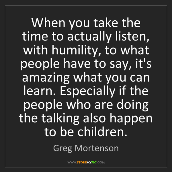 Greg Mortenson: When you take the time to actually listen, with humility,...