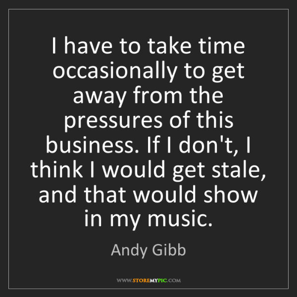 Andy Gibb: I have to take time occasionally to get away from the...