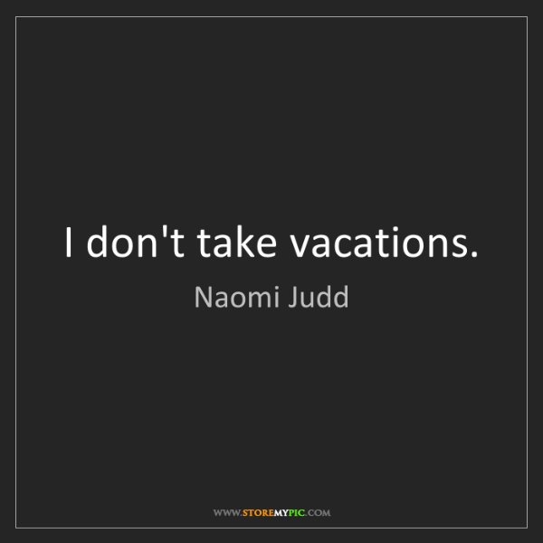 Naomi Judd: I don't take vacations.