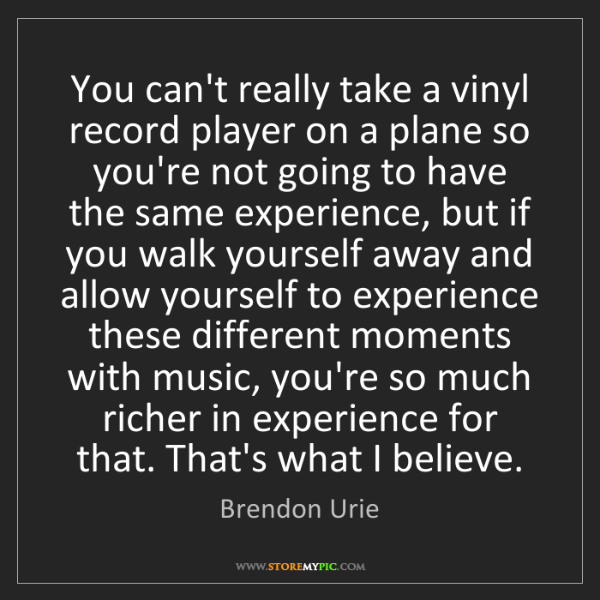 Brendon Urie: You can't really take a vinyl record player on a plane...