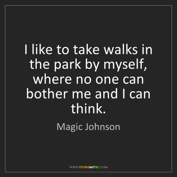 Magic Johnson: I like to take walks in the park by myself, where no...