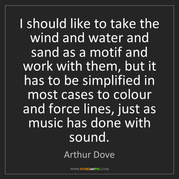 Arthur Dove: I should like to take the wind and water and sand as...