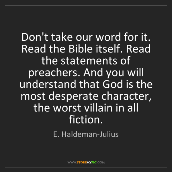 E. Haldeman-Julius: Don't take our word for it. Read the Bible itself. Read...