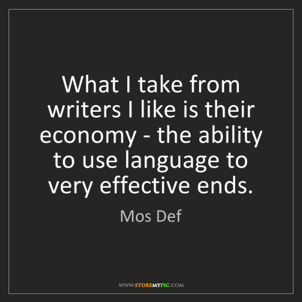 Mos Def: What I take from writers I like is their economy - the...