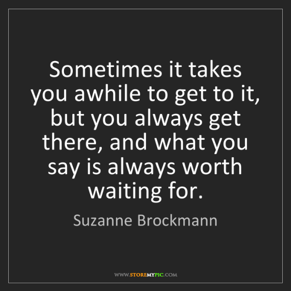 Suzanne Brockmann: Sometimes it takes you awhile to get to it, but you always...