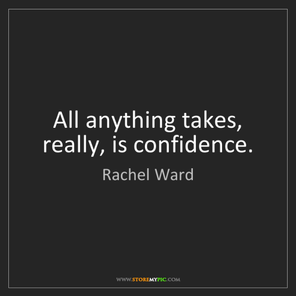 Rachel Ward: All anything takes, really, is confidence.
