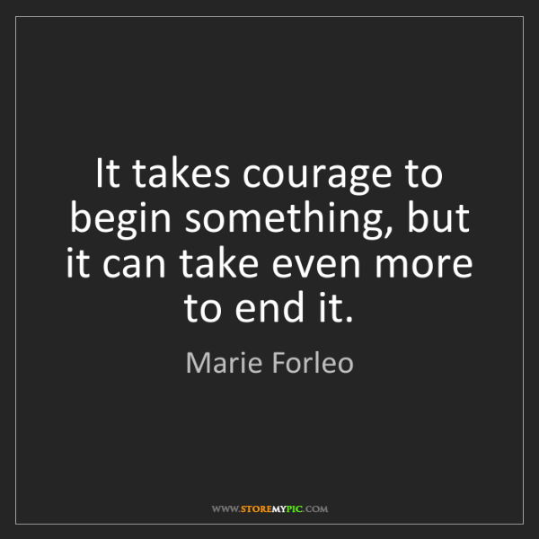 Marie Forleo: It takes courage to begin something, but it can take...