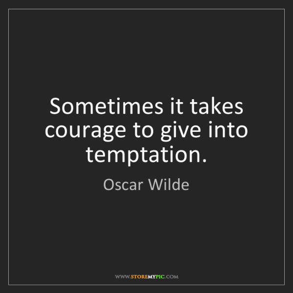 Oscar Wilde: Sometimes it takes courage to give into temptation.