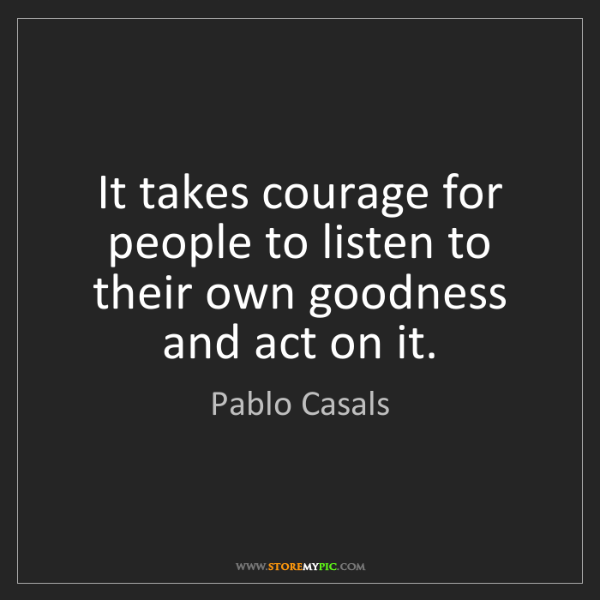 Pablo Casals: It takes courage for people to listen to their own goodness...