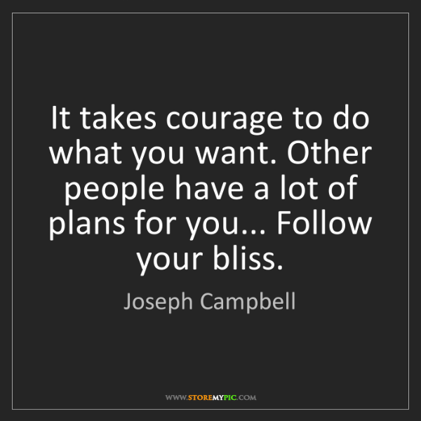 Joseph Campbell: It takes courage to do what you want. Other people have...