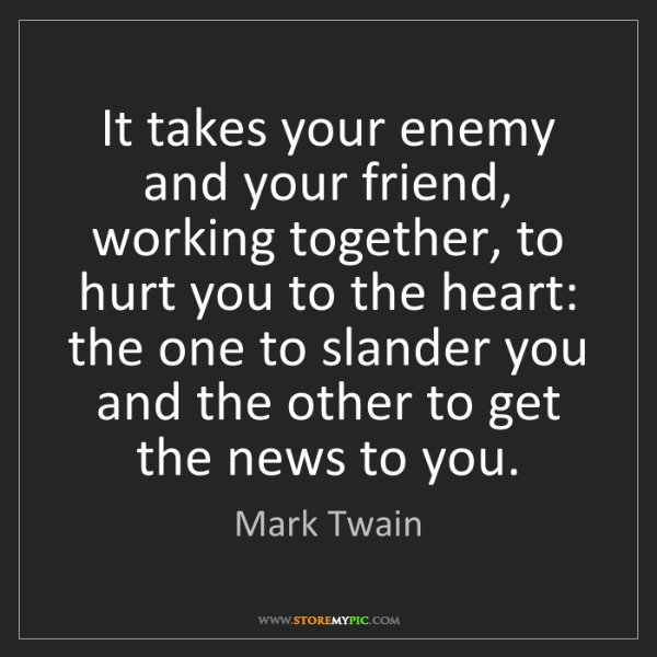 Mark Twain: It takes your enemy and your friend, working together,...