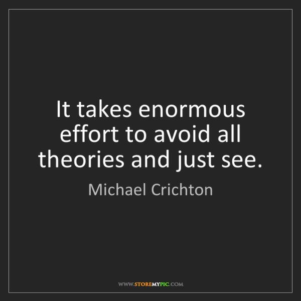 Michael Crichton: It takes enormous effort to avoid all theories and just...