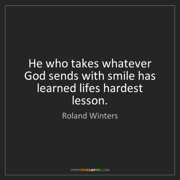 Roland Winters: He who takes whatever God sends with smile has learned...