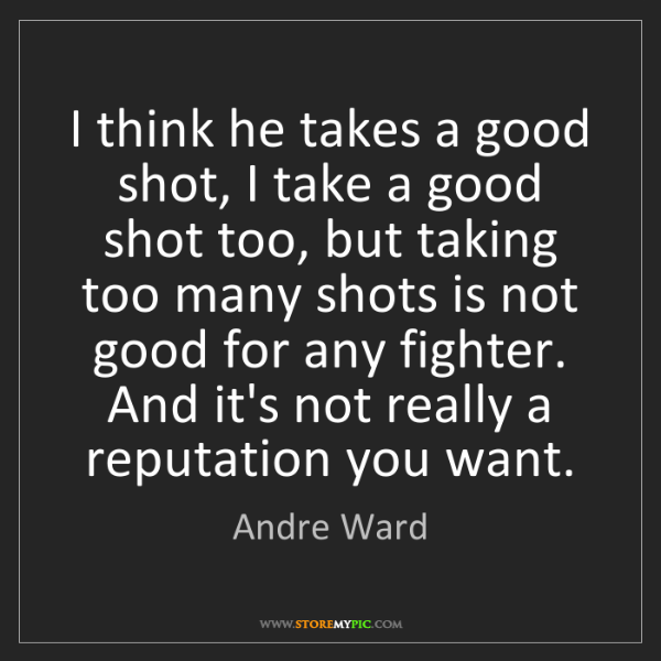 Andre Ward: I think he takes a good shot, I take a good shot too,...