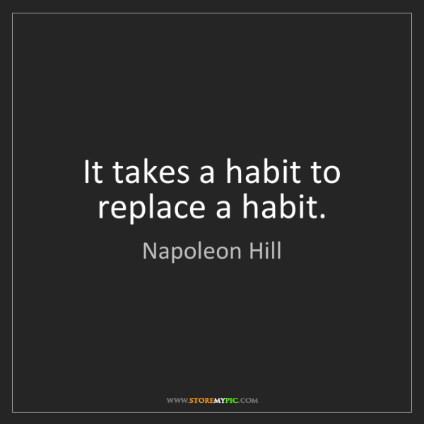 Napoleon Hill: It takes a habit to replace a habit.