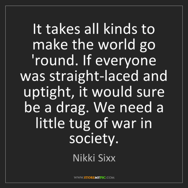 Nikki Sixx: It takes all kinds to make the world go 'round. If everyone...