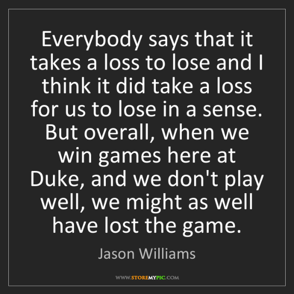 Jason Williams: Everybody says that it takes a loss to lose and I think...